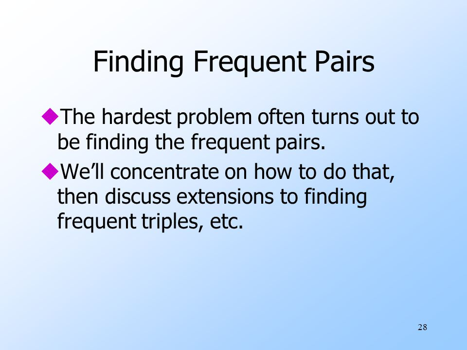 28 Finding Frequent Pairs uThe hardest problem often turns out to be finding the frequent pairs.