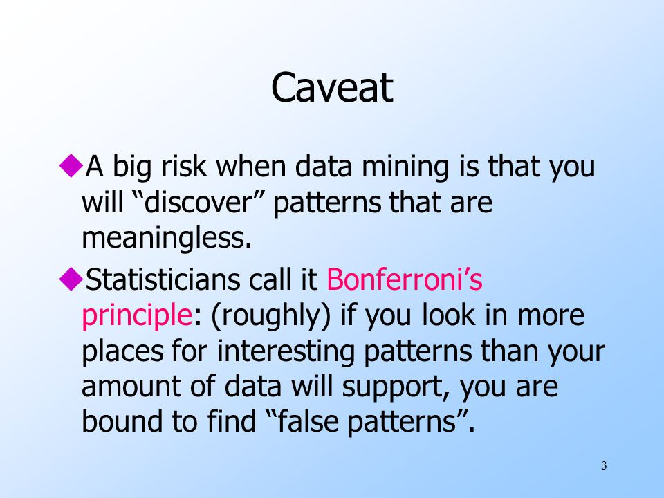 3 Caveat uA big risk when data mining is that you will discover patterns that are meaningless.