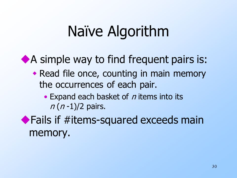 30 Naïve Algorithm uA simple way to find frequent pairs is: wRead file once, counting in main memory the occurrences of each pair.