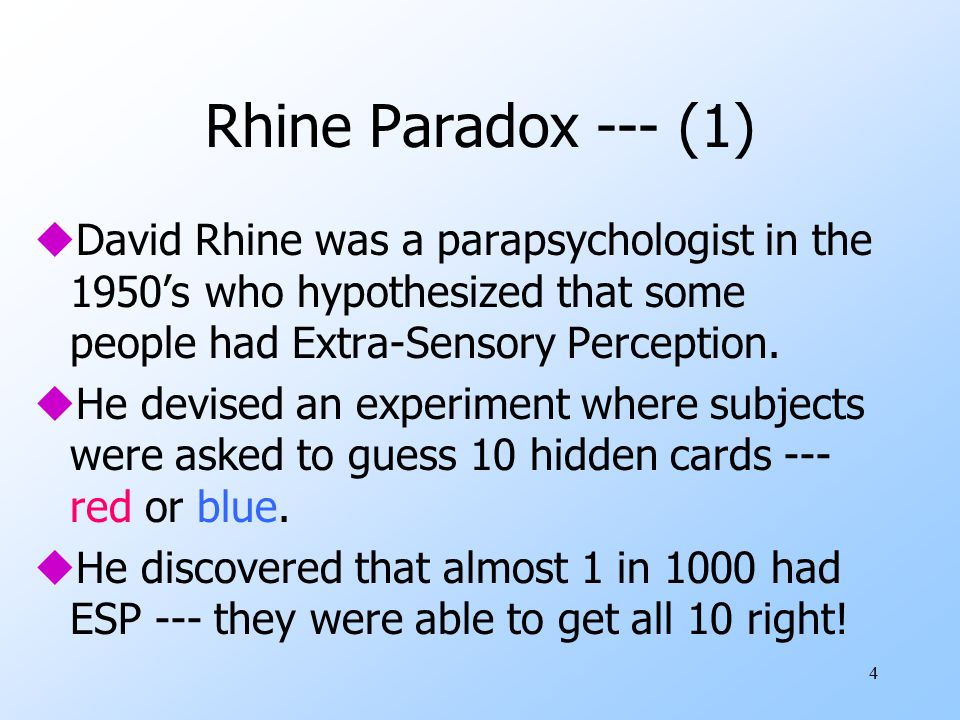 4 Rhine Paradox --- (1) uDavid Rhine was a parapsychologist in the 1950's who hypothesized that some people had Extra-Sensory Perception.