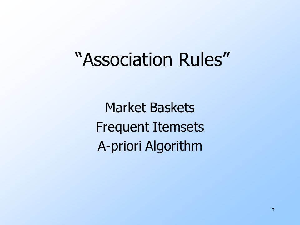 7 Association Rules Market Baskets Frequent Itemsets A-priori Algorithm