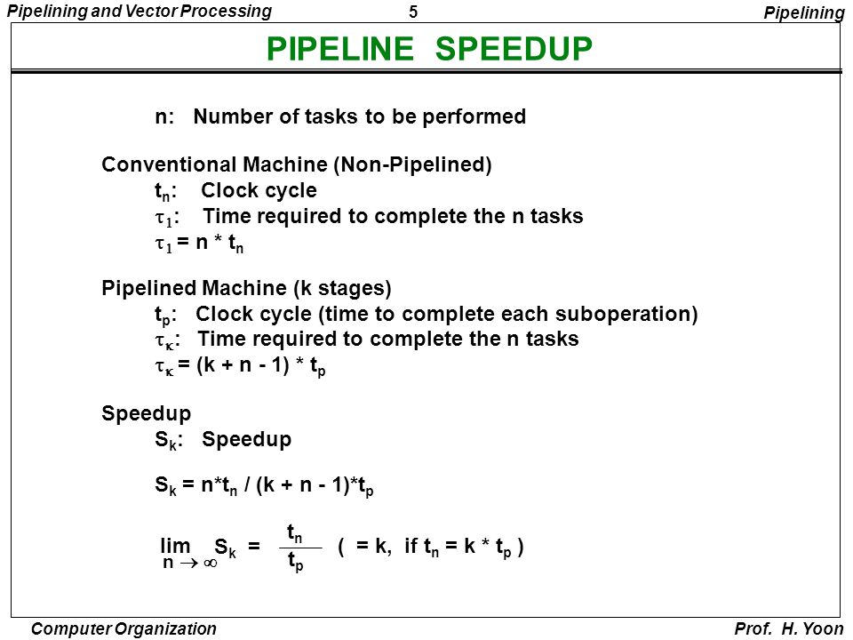 5 Pipelining and Vector Processing Computer Organization Prof. H. Yoon PIPELINE SPEEDUP n: Number of tasks to be performed Conventional Machine (Non-P