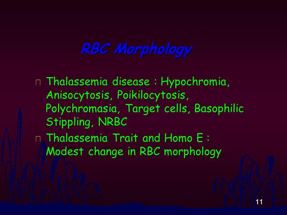 11 RBC Morphology n Thalassemia disease : Hypochromia, Anisocytosis, Poikilocytosis, Polychromasia, Target cells, Basophilic Stippling, NRBC n Thalassemia Trait and Homo E : Modest change in RBC morphology