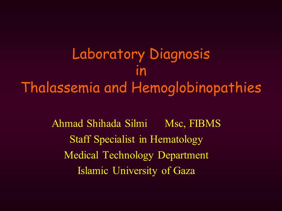 Laboratory Diagnosis in Thalassemia and Hemoglobinopathies Ahmad Shihada Silmi Msc, FIBMS Staff Specialist in Hematology Medical Technology Department Islamic University of Gaza