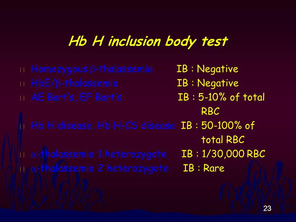 23 Hb H inclusion body test Homozygous  -thalassemia IB : Negative HbE/  -thalassemia IB : Negative n AE Bart's, EF Bart's IB : 5-10% of total RBC n Hb H disease, Hb H-CS disease IB : 50-100% of total RBC  -thalassemia 1 heterozygote IB : 1/30,000 RBC  -thalassemia 2 heterozygote IB : Rare