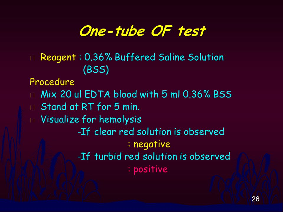 26 One-tube OF test n Reagent : 0.36% Buffered Saline Solution (BSS) Procedure n Mix 20 ul EDTA blood with 5 ml 0.36% BSS n Stand at RT for 5 min. n V