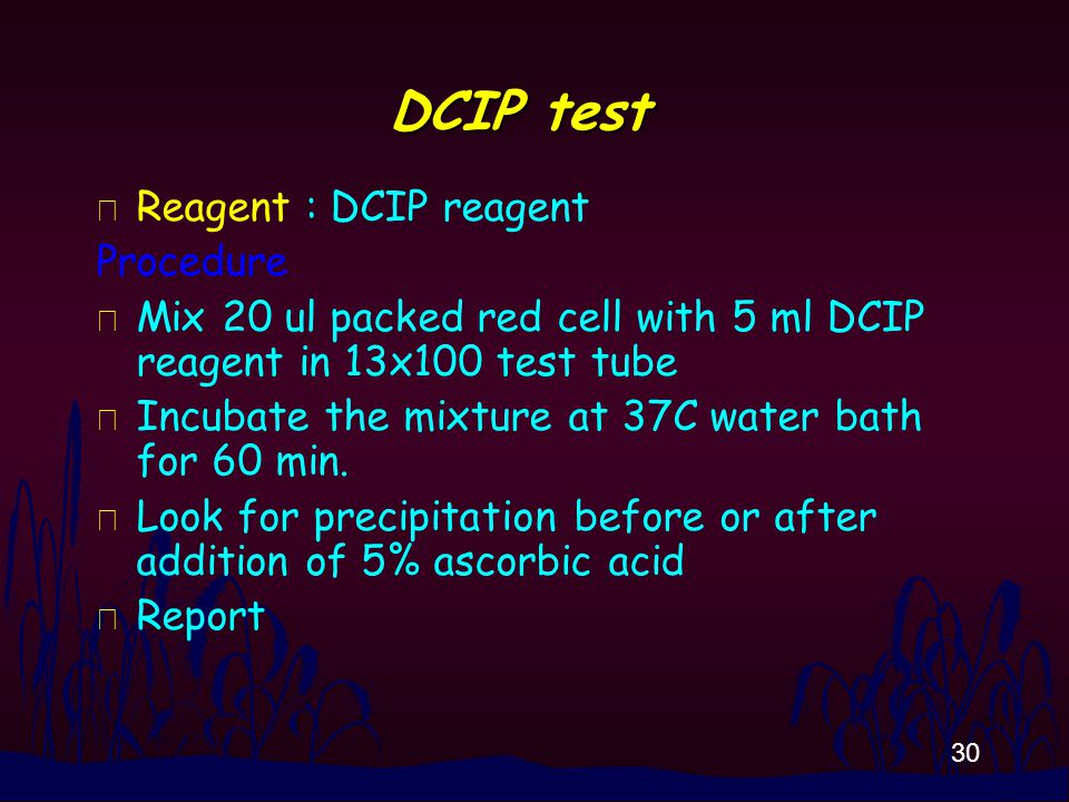 30 DCIP test n Reagent : DCIP reagent Procedure n Mix 20 ul packed red cell with 5 ml DCIP reagent in 13x100 test tube n Incubate the mixture at 37C w