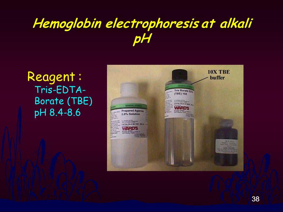 38 Hemoglobin electrophoresis at alkali pH Reagent : Tris-EDTA- Borate (TBE) pH 8.4-8.6