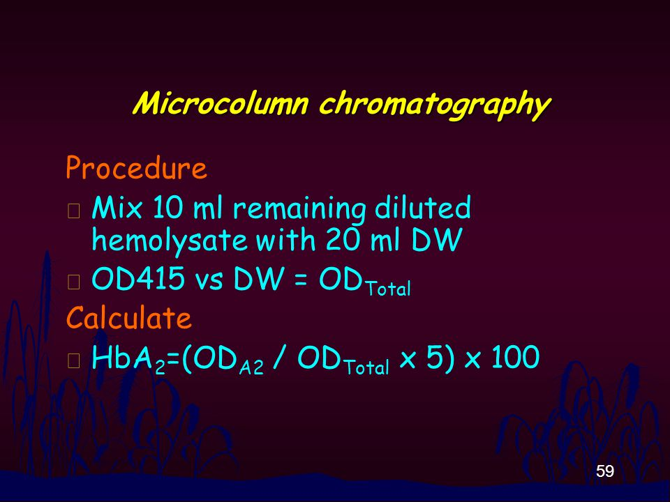 59 Microcolumn chromatography Procedure n Mix 10 ml remaining diluted hemolysate with 20 ml DW n OD415 vs DW = OD Total Calculate n HbA 2 =(OD A2 / OD Total x 5) x 100