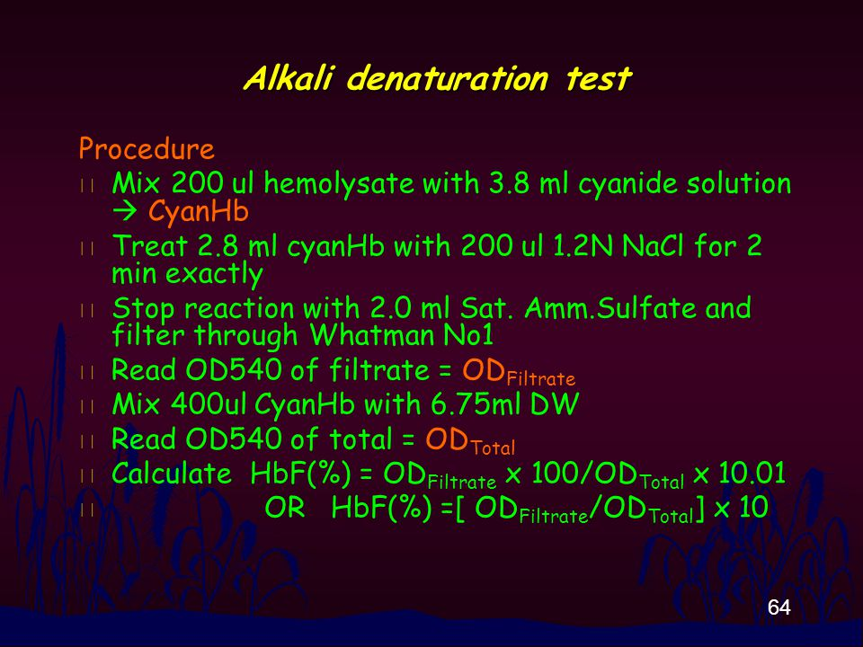 64 Alkali denaturation test Procedure n Mix 200 ul hemolysate with 3.8 ml cyanide solution  CyanHb n Treat 2.8 ml cyanHb with 200 ul 1.2N NaCl for 2 min exactly n Stop reaction with 2.0 ml Sat.