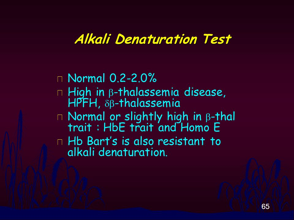 65 Alkali Denaturation Test n Normal 0.2-2.0% High in  -thalassemia disease, HPFH,  -thalassemia Normal or slightly high in  -thal trait : HbE tra