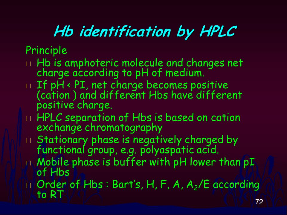 72 Hb identification by HPLC Principle n Hb is amphoteric molecule and changes net charge according to pH of medium.