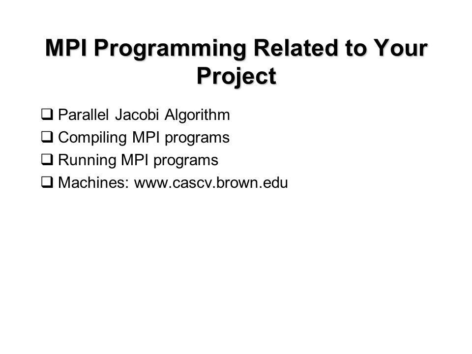 MPI Programming Related to Your Project  Parallel Jacobi Algorithm  Compiling MPI programs  Running MPI programs  Machines: www.cascv.brown.edu