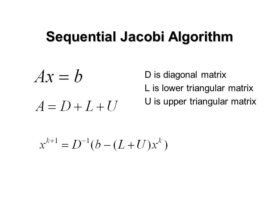 Parallel Jacobi Algorithm: Ideas  Shared memory or distributed memory:  Shared-memory parallelization very straightforward  Consider distributed memory machine using MPI  Questions to answer in parallelization:  Identify concurrency  Data distribution (data locality) How to distribute coefficient matrix among CPUs.