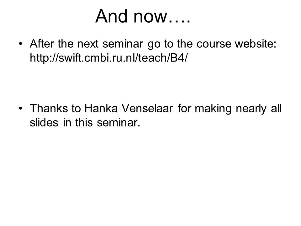 And now…. After the next seminar go to the course website: http://swift.cmbi.ru.nl/teach/B4/ Thanks to Hanka Venselaar for making nearly all slides in
