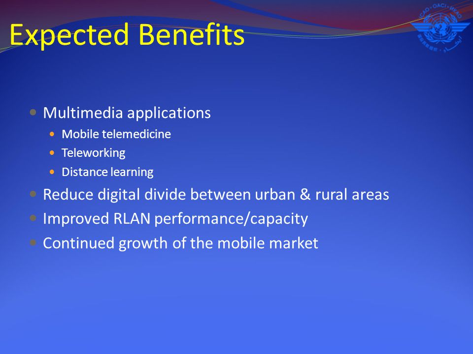Expected Benefits Multimedia applications Mobile telemedicine Teleworking Distance learning Reduce digital divide between urban & rural areas Improved