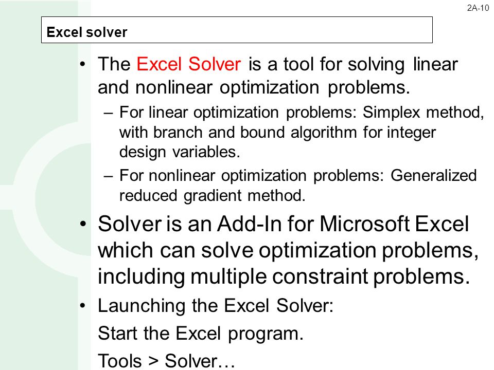 Excel solver 2A-10 The Excel Solver is a tool for solving linear and nonlinear optimization problems. –For linear optimization problems: Simplex metho