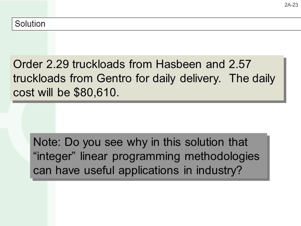 Solution Order 2.29 truckloads from Hasbeen and 2.57 truckloads from Gentro for daily delivery. The daily cost will be $80,610. Order 2.29 truckloads