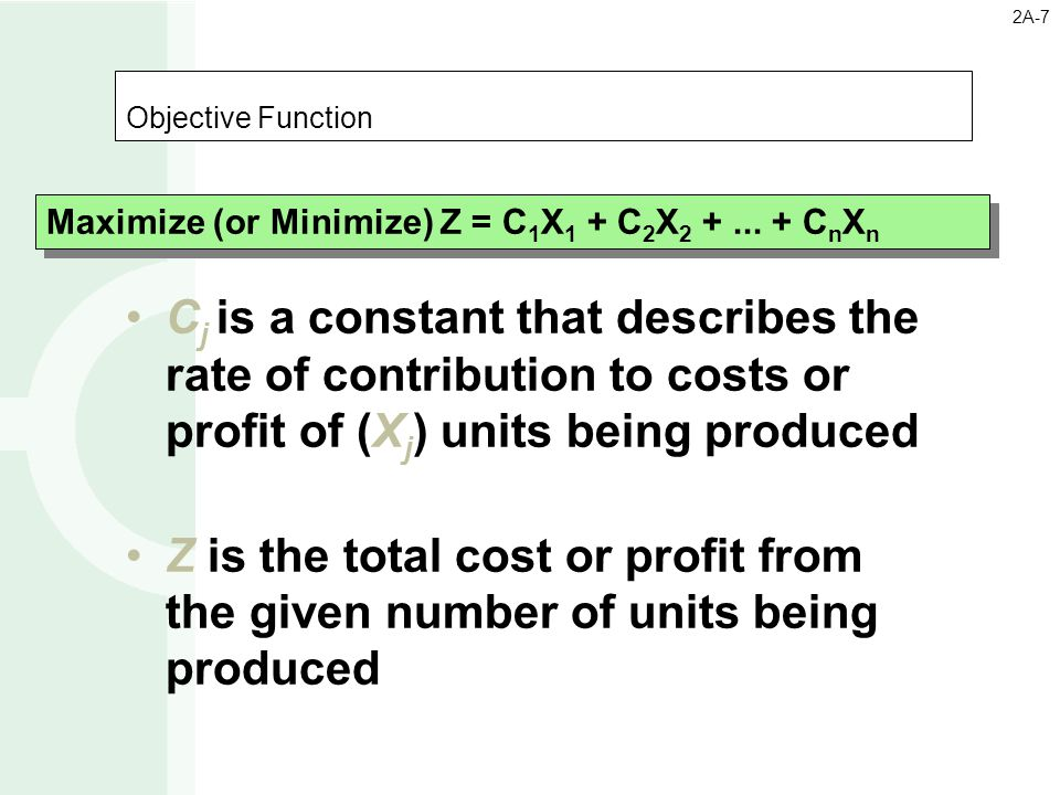 Objective Function C j is a constant that describes the rate of contribution to costs or profit of (X j ) units being produced Z is the total cost or