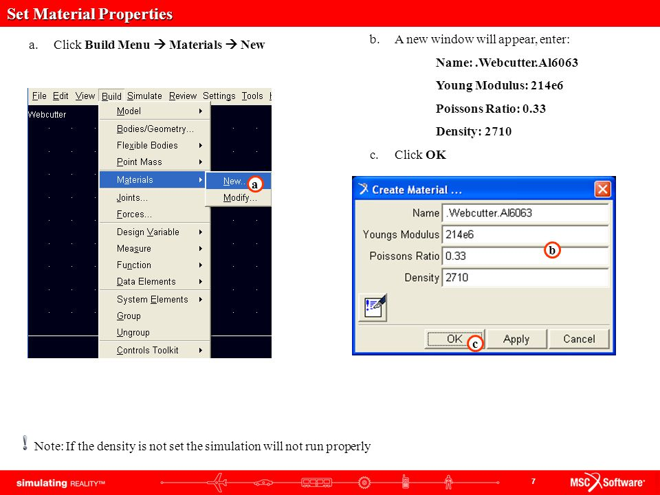 7 Set Material Properties a.Click Build Menu  Materials  New b.A new window will appear, enter: Name:.Webcutter.Al6063 Young Modulus: 214e6 Poissons