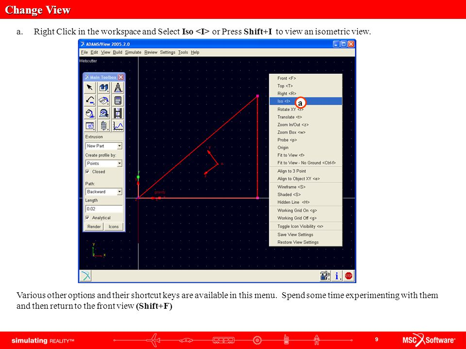 9 Change View a.Right Click in the workspace and Select Iso or Press Shift+I to view an isometric view. Various other options and their shortcut keys