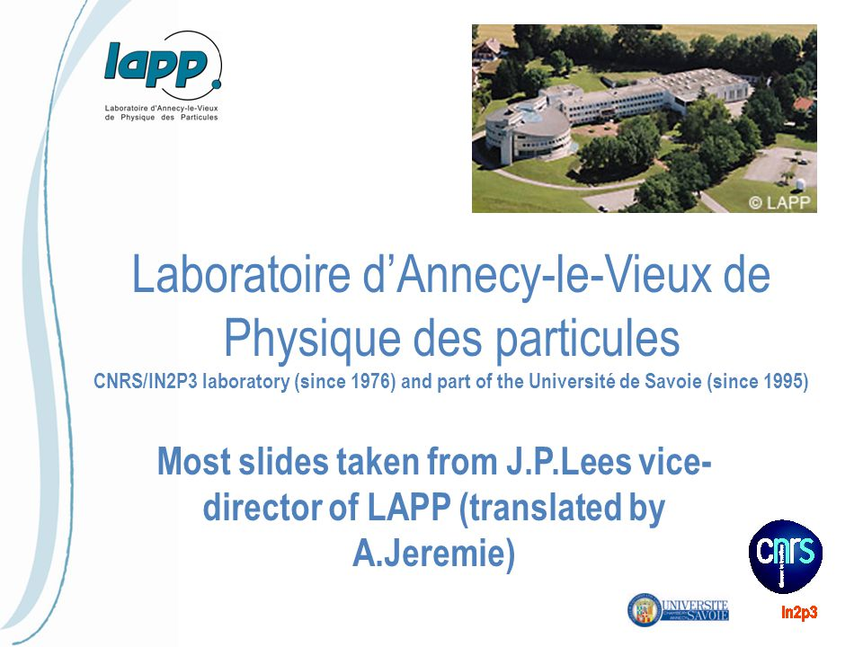 Laboratoire d'Annecy-le-Vieux de Physique des particules CNRS/IN2P3 laboratory (since 1976) and part of the Université de Savoie (since 1995) Most slides taken from J.P.Lees vice- director of LAPP (translated by A.Jeremie)