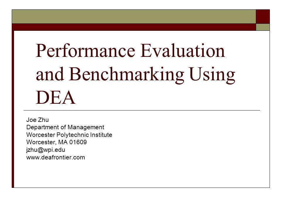 Performance Evaluation and Benchmarking Using DEA Joe Zhu Department of Management Worcester Polytechnic Institute Worcester, MA 01609 jzhu@wpi.edu ww