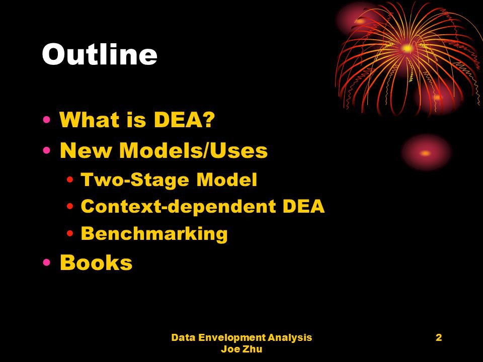 Data Envelopment Analysis Joe Zhu 2 Outline What is DEA? New Models/Uses Two-Stage Model Context-dependent DEA Benchmarking Books