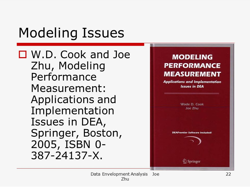 Data Envelopment Analysis Joe Zhu 22 Modeling Issues  W.D. Cook and Joe Zhu, Modeling Performance Measurement: Applications and Implementation Issues
