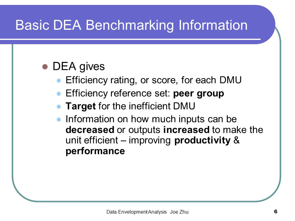 Data Envelopment Analysis Joe Zhu17 Benchmarking results u Overall, new branches' performance is improving New branch best-practice traditional branch best- practice Cook, W.D., Seiford, L.M.