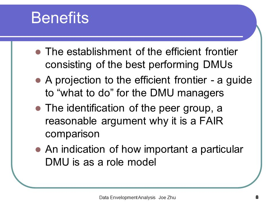 Data Envelopment Analysis Joe Zhu8 Benefits The establishment of the efficient frontier consisting of the best performing DMUs A projection to the eff