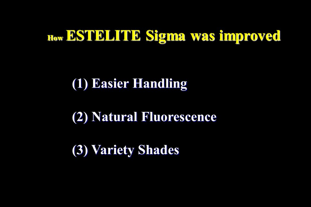 (1) Easier Handling (2) Natural Fluorescence (3) Variety Shades How ESTELITE Sigma was improved
