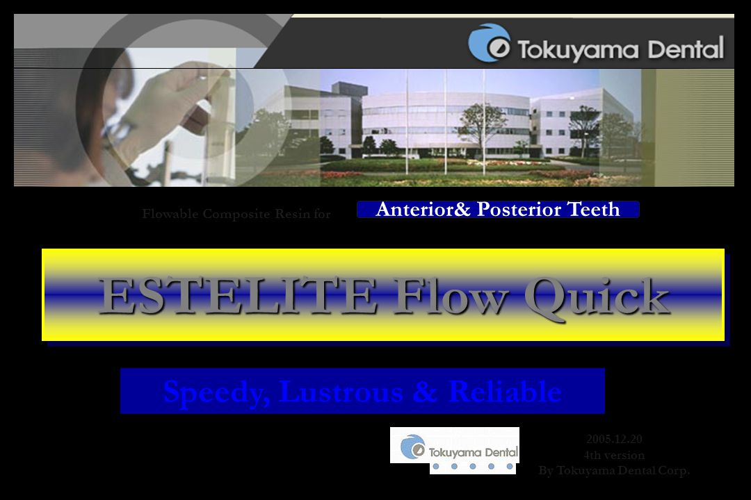 2005.12.20 4th version By Tokuyama Dental Corp. Anterior& Posterior Teeth ESTELITE Flow Quick Flowable Composite Resin for Speedy, Lustrous & Reliable