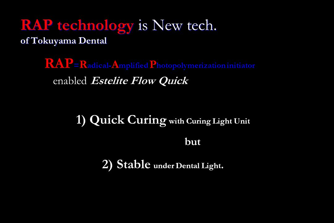 RAP technology is New tech. of Tokuyama Dental 1) Quick Curing with Curing Light Unit but 2) Stable under Dental Light. RAP = R adical- A mplified P h