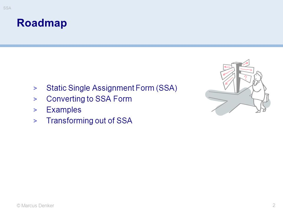 © Marcus Denker SSA Roadmap  Static Single Assignment Form (SSA)  Converting to SSA Form  Examples  Transforming out of SSA 2