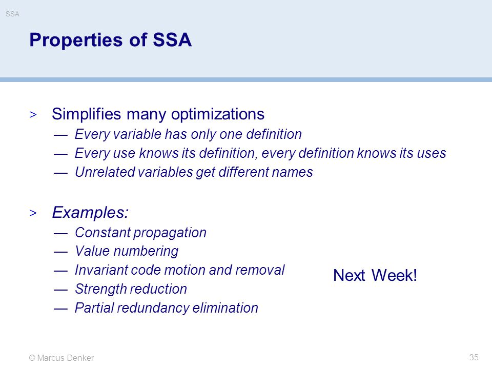 © Marcus Denker SSA Properties of SSA  Simplifies many optimizations —Every variable has only one definition —Every use knows its definition, every d