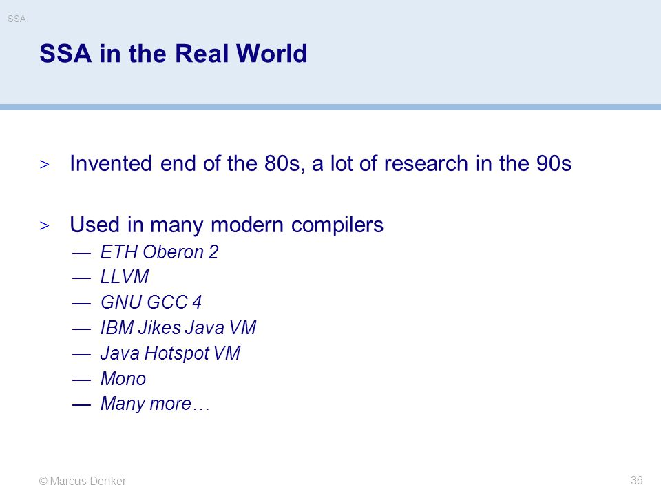 © Marcus Denker SSA SSA in the Real World  Invented end of the 80s, a lot of research in the 90s  Used in many modern compilers —ETH Oberon 2 —LLVM
