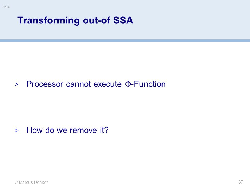 © Marcus Denker SSA Transforming out-of SSA  Processor cannot execute  -Function  How do we remove it? 37