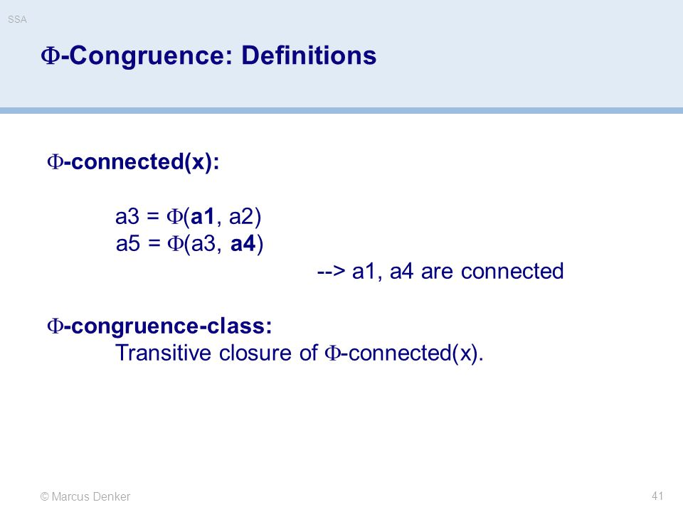 © Marcus Denker SSA  -Congruence: Definitions 41  -connected(x): a3 =  (a1, a2) a5 =  (a3, a4) --> a1, a4 are connected  -congruence-class: Transitive closure of  -connected(x).