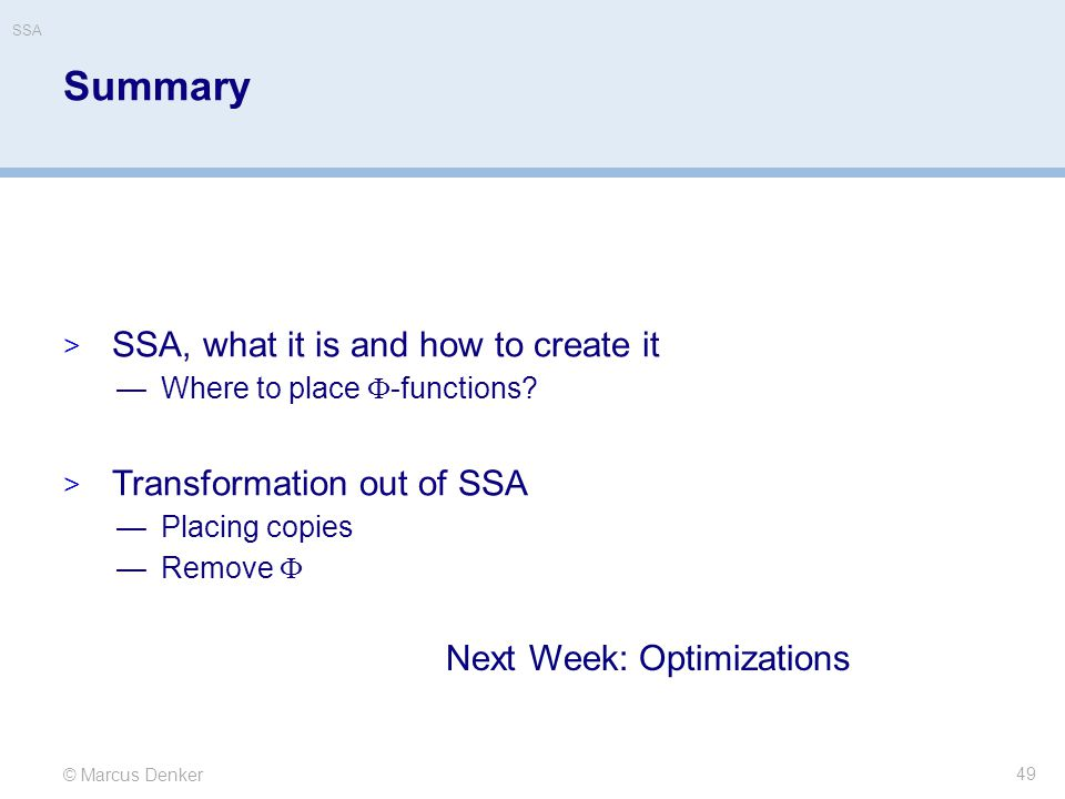 © Marcus Denker SSA Summary 49  SSA, what it is and how to create it —Where to place  -functions?  Transformation out of SSA —Placing copies —Remov