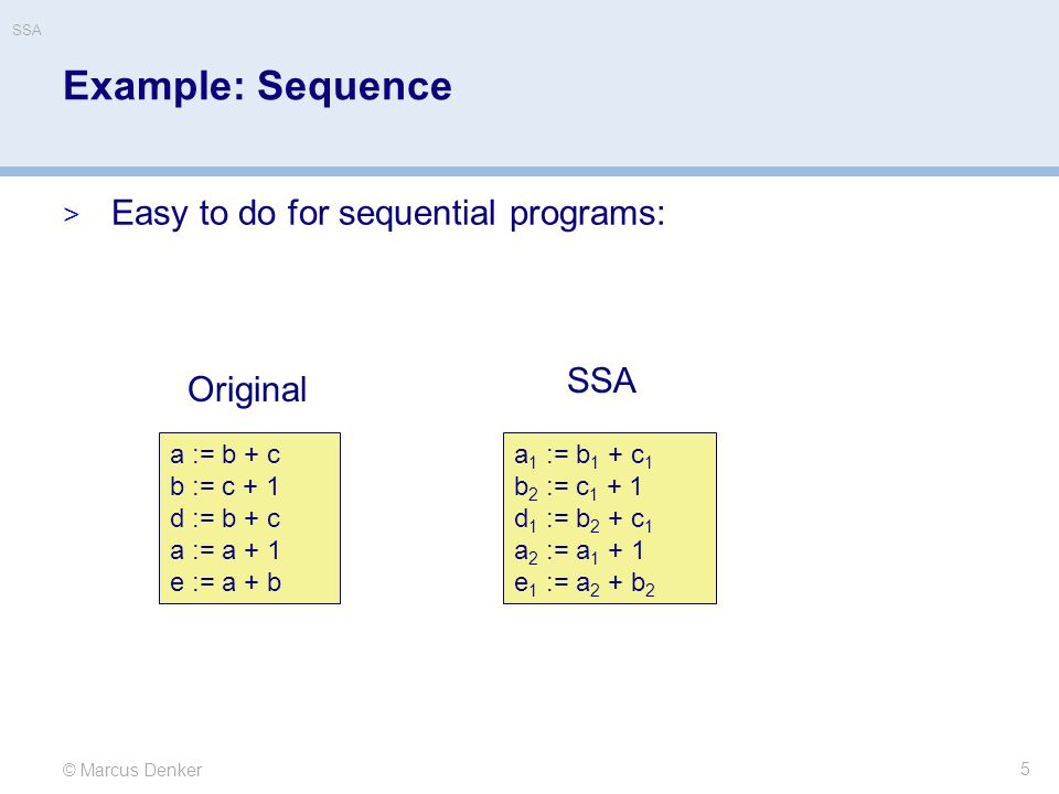 © Marcus Denker SSA Example: Sequence  Easy to do for sequential programs: 5 a := b + c b := c + 1 d := b + c a := a + 1 e := a + b a 1 := b 1 + c 1