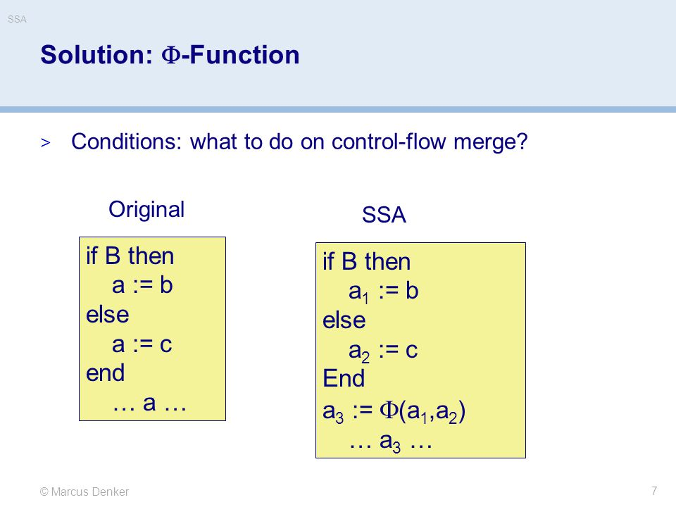 © Marcus Denker SSA Solution:  -Function  Conditions: what to do on control-flow merge? 7 if B then a := b else a := c end … a … if B then a 1 := b