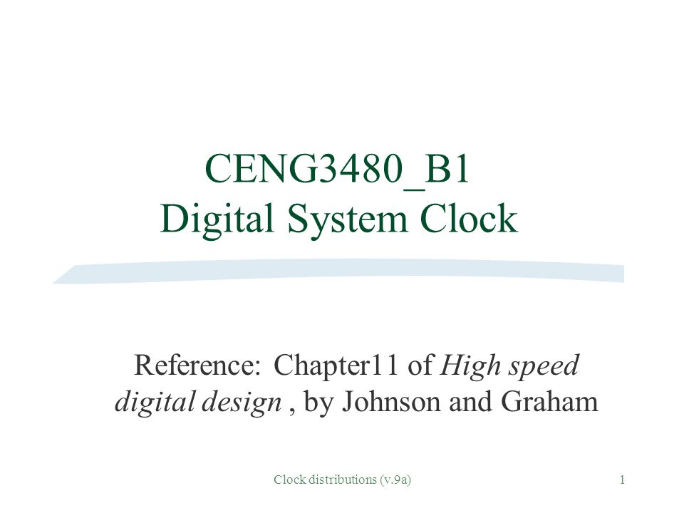 Clock distributions (v.9a)1 CENG3480_B1 Digital System Clock Reference: Chapter11 of High speed digital design, by Johnson and Graham