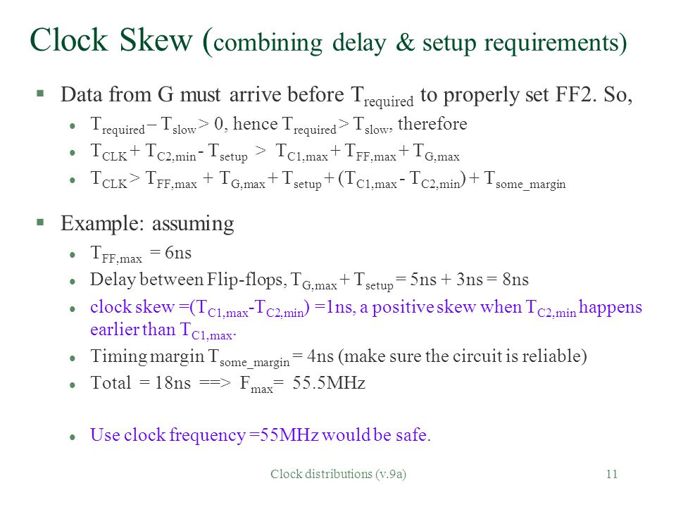 Clock distributions (v.9a)11 Clock Skew ( combining delay & setup requirements) §Data from G must arrive before T required to properly set FF2.