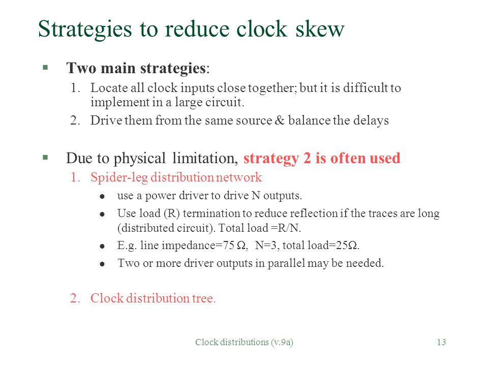 Clock distributions (v.9a)13 Strategies to reduce clock skew §Two main strategies: 1.Locate all clock inputs close together; but it is difficult to im