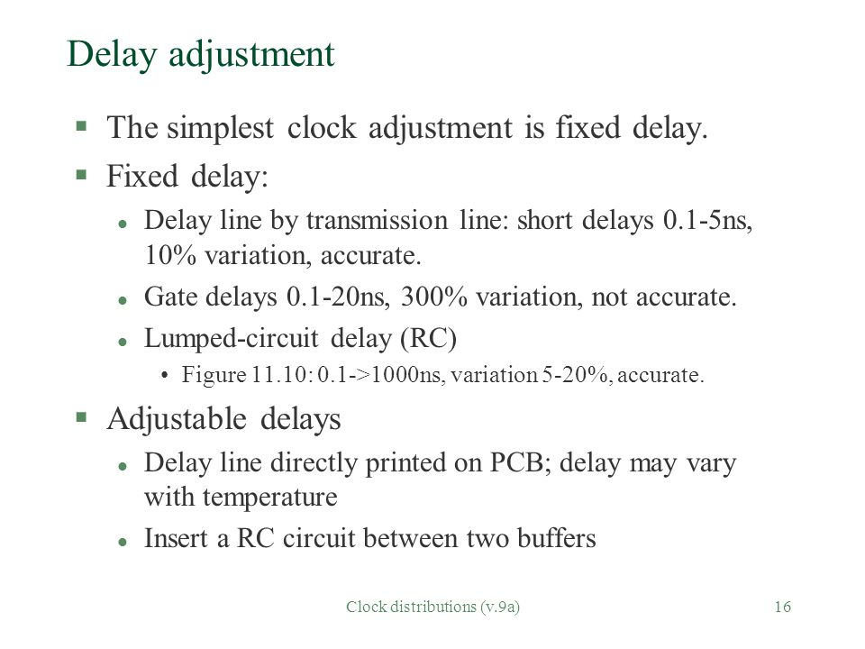 Clock distributions (v.9a)16 Delay adjustment §The simplest clock adjustment is fixed delay. §Fixed delay: l Delay line by transmission line: short de