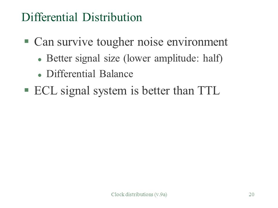 Clock distributions (v.9a)20 Differential Distribution §Can survive tougher noise environment l Better signal size (lower amplitude: half) l Differential Balance §ECL signal system is better than TTL