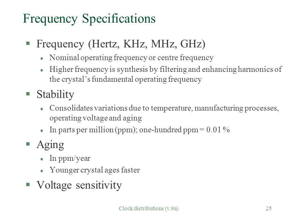 Clock distributions (v.9a)25 Frequency Specifications §Frequency (Hertz, KHz, MHz, GHz) l Nominal operating frequency or centre frequency l Higher frequency is synthesis by filtering and enhancing harmonics of the crystal's fundamental operating frequency §Stability l Consolidates variations due to temperature, manufacturing processes, operating voltage and aging l In parts per million (ppm); one-hundred ppm = 0.01 % §Aging l In ppm/year l Younger crystal ages faster §Voltage sensitivity