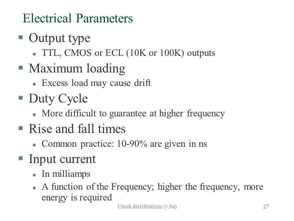 Clock distributions (v.9a)27 Electrical Parameters §Output type l TTL, CMOS or ECL (10K or 100K) outputs §Maximum loading l Excess load may cause drift §Duty Cycle l More difficult to guarantee at higher frequency §Rise and fall times l Common practice: 10-90% are given in ns §Input current l In milliamps l A function of the Frequency; higher the frequency, more energy is required