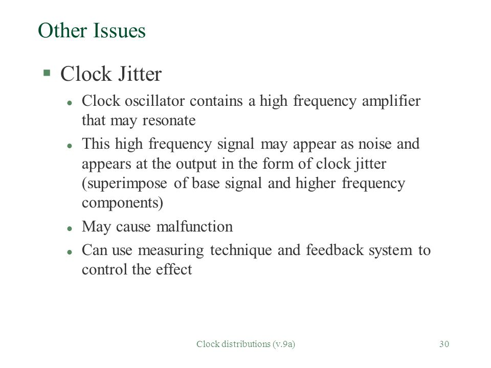 Clock distributions (v.9a)30 Other Issues §Clock Jitter l Clock oscillator contains a high frequency amplifier that may resonate l This high frequency signal may appear as noise and appears at the output in the form of clock jitter (superimpose of base signal and higher frequency components) l May cause malfunction l Can use measuring technique and feedback system to control the effect